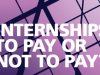 INTERNSHIPS: TO PAY OR NOT TO PAY?